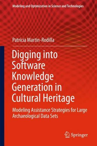 Digging into Software Knowledge Generation in Cultural Heritage: Modeling Assistance Strategies for Large Archaeological Data Sets - Modeling and Optimization in Science and Technologies 11 (Hardback)