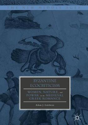 Byzantine Ecocriticism: Women, Nature, and Power in the Medieval Greek Romance - The New Middle Ages (Hardback)