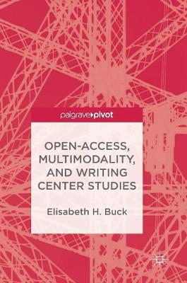 Open-Access, Multimodality, and Writing Center Studies (Hardback)