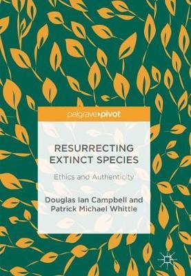 Resurrecting Extinct Species: Ethics and Authenticity (Hardback)