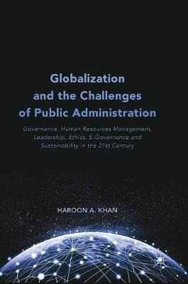 Globalization and the Challenges of Public Administration: Governance, Human Resources Management, Leadership, Ethics, E-Governance and Sustainability in the 21st Century (Hardback)