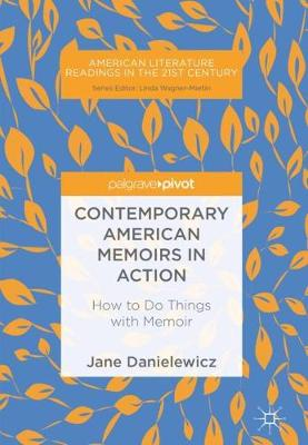 Contemporary American Memoirs in Action: How to Do Things with Memoir - American Literature Readings in the 21st Century (Hardback)