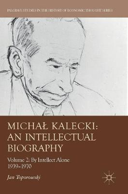 Michal Kalecki: An Intellectual Biography: Volume II: By Intellect Alone 1939-1970 - Palgrave Studies in the History of Economic Thought (Hardback)