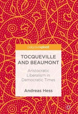 Tocqueville and Beaumont: Aristocratic Liberalism in Democratic Times (Hardback)