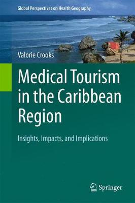 Medical Tourism in the Caribbean Region: Insights, Impacts, and Implications - Global Perspectives on Health Geography (Hardback)
