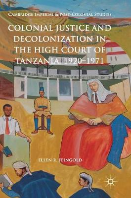 Colonial Justice and Decolonization in the High Court of Tanzania, 1920-1971 - Cambridge Imperial and Post-Colonial Studies Series (Hardback)