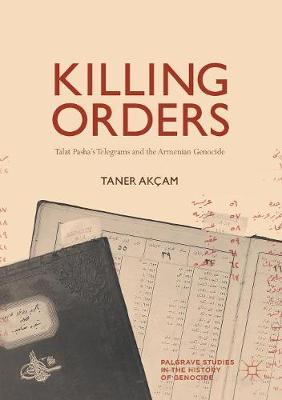 Killing Orders: Talat Pasha's Telegrams and the Armenian Genocide - Palgrave Studies in the History of Genocide (Paperback)