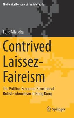Contrived Laissez-Faireism: The Politico-Economic Structure of British Colonialism in Hong Kong - The Political Economy of the Asia Pacific (Hardback)