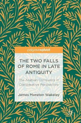 The Two Falls of Rome in Late Antiquity: The Arabian Conquests in Comparative Perspective (Hardback)