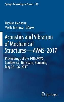 Acoustics and Vibration of Mechanical Structures-AVMS-2017: Proceedings of the 14th AVMS Conference, Timisoara, Romania, May 25-26, 2017 - Springer Proceedings in Physics 198 (Hardback)