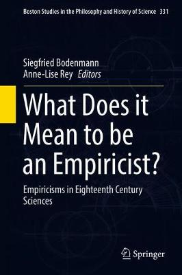 What Does it Mean to be an Empiricist?: Empiricisms in Eighteenth Century Sciences - Boston Studies in the Philosophy and History of Science 331 (Hardback)