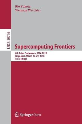Supercomputing Frontiers: 4th Asian Conference, SCFA 2018, Singapore, March 26-29, 2018, Proceedings - Lecture Notes in Computer Science 10776 (Paperback)