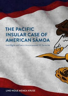 The Pacific Insular Case of American Samoa: Land Rights and Law in Unincorporated US Territories (Hardback)