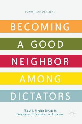 Becoming a Good Neighbor among Dictators: The U.S. Foreign Service in Guatemala, El Salvador, and Honduras (Hardback)