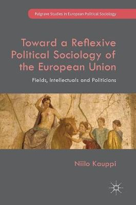 Toward a Reflexive Political Sociology of the European Union: Fields, Intellectuals and Politicians - Palgrave Studies in European Political Sociology (Hardback)