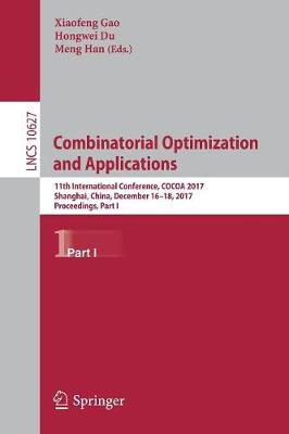 Combinatorial Optimization and Applications: 11th International Conference, COCOA 2017, Shanghai, China, December 16-18, 2017, Proceedings, Part I - Theoretical Computer Science and General Issues 10627 (Paperback)