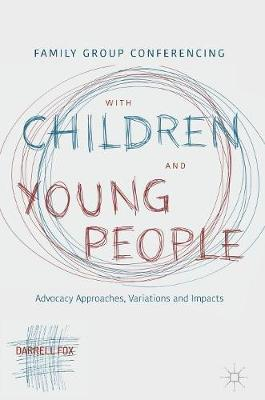 Family Group Conferencing with Children and Young People: Advocacy Approaches, Variations and Impacts (Hardback)