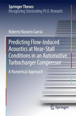 Predicting Flow-Induced Acoustics at Near-Stall Conditions in an Automotive Turbocharger Compressor: A Numerical Approach - Springer Theses (Hardback)