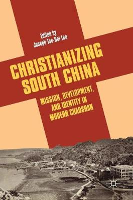 Christianizing South China: Mission, Development, and Identity in Modern Chaoshan (Hardback)