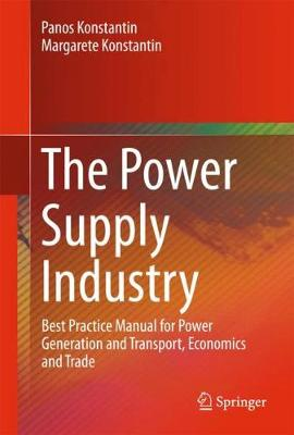 The Power Supply Industry: Best Practice Manual for Power Generation and Transport, Economics and Trade (Hardback)
