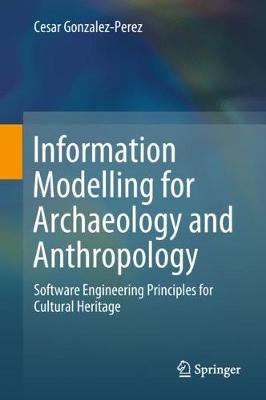 Information Modelling for Archaeology and Anthropology: Software Engineering Principles for Cultural Heritage (Hardback)