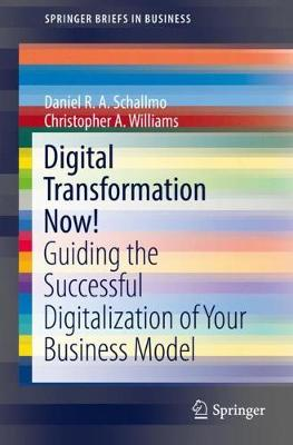 Digital Transformation Now!: Guiding the Successful Digitalization of Your Business Model - SpringerBriefs in Business (Paperback)