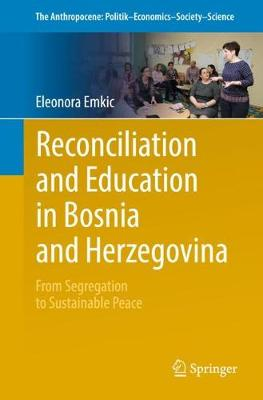 Reconciliation and Education in Bosnia and Herzegovina: From Segregation to Sustainable Peace - The Anthropocene: Politik-Economics-Society-Science 13 (Paperback)