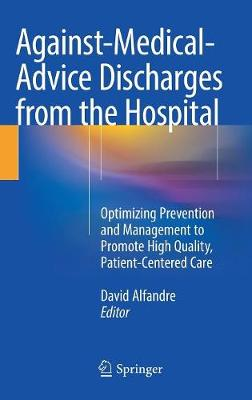 Against-Medical-Advice Discharges from the Hospital: Optimizing Prevention and Management to Promote High Quality, Patient-Centered Care (Hardback)
