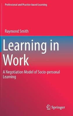 Learning in Work: A Negotiation Model of Socio-personal Learning - Professional and Practice-based Learning 23 (Hardback)