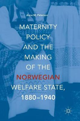 Maternity Policy and the Making of the Norwegian Welfare State, 1880-1940 (Hardback)