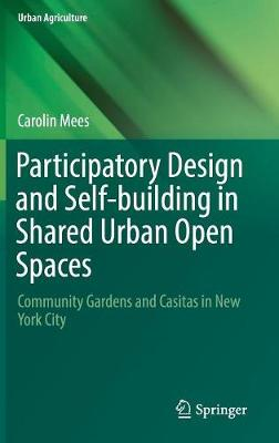 Participatory Design and Self-building in Shared Urban Open Spaces: Community Gardens and Casitas in New York City - Urban Agriculture (Hardback)