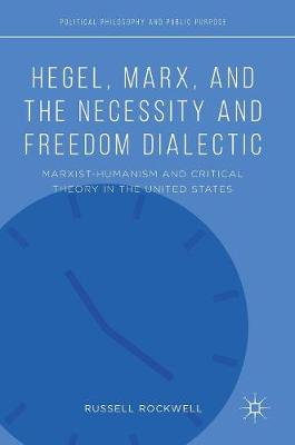Hegel, Marx, and the Necessity and Freedom Dialectic: Marxist-Humanism and Critical Theory in the United States - Political Philosophy and Public Purpose (Hardback)