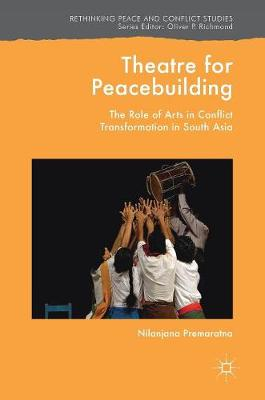 Theatre for Peacebuilding: The Role of Arts in Conflict Transformation in South Asia - Rethinking Peace and Conflict Studies (Hardback)