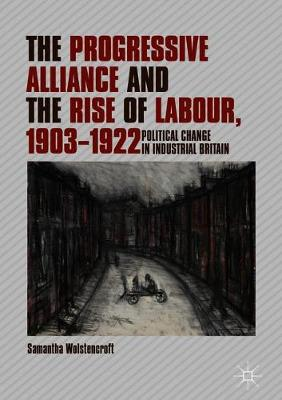 The Progressive Alliance and the Rise of Labour, 1903-1922: Political Change in Industrial Britain (Hardback)