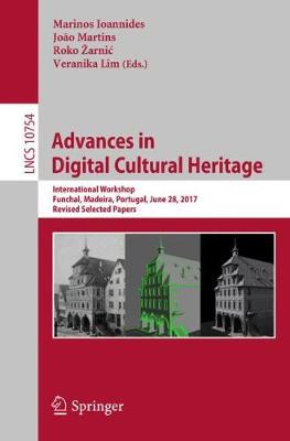 Advances in Digital Cultural Heritage: International Workshop, Funchal, Madeira, Portugal, June 28, 2017, Revised Selected Papers - Lecture Notes in Computer Science 10754 (Paperback)