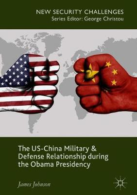 The US-China Military and Defense Relationship during the Obama Presidency - New Security Challenges (Hardback)