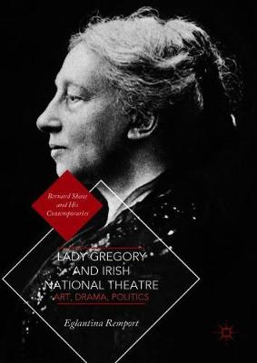 Lady Gregory and Irish National Theatre: Art, Drama, Politics - Bernard Shaw and His Contemporaries (Hardback)