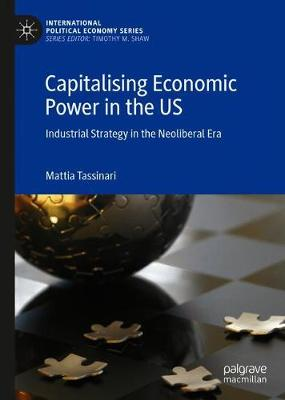 Capitalising Economic Power in the US: Industrial Strategy in the Neoliberal Era - International Political Economy Series (Hardback)