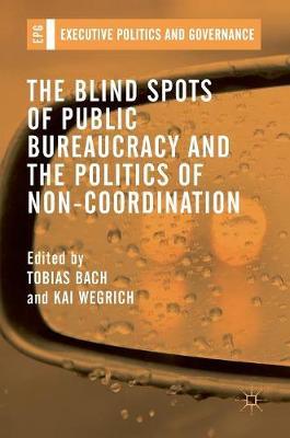 The Blind Spots of Public Bureaucracy and the Politics of Non-Coordination - Executive Politics and Governance (Hardback)