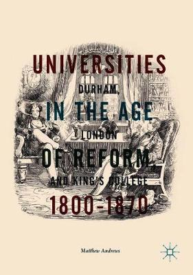Universities in the Age of Reform, 1800-1870: Durham, London and King's College (Hardback)