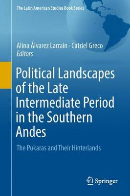 Political Landscapes of the Late Intermediate Period in the Southern Andes: The Pukaras and Their Hinterlands - The Latin American Studies Book Series (Hardback)