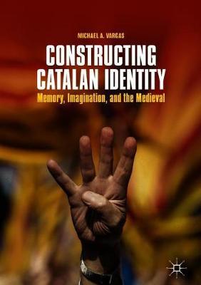 Constructing Catalan Identity: Memory, Imagination, and the Medieval (Hardback)