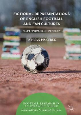 Fictional Representations of English Football and Fan Cultures: Slum Sport, Slum People? - Football Research in an Enlarged Europe (Hardback)