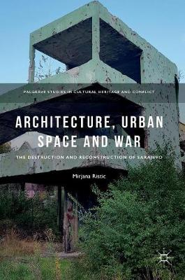 Architecture, Urban Space and War: The Destruction and Reconstruction of Sarajevo - Palgrave Studies in Cultural Heritage and Conflict (Hardback)