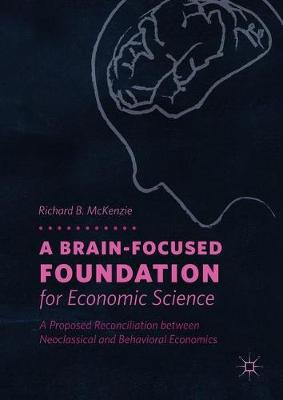 A Brain-Focused Foundation for Economic Science: A Proposed Reconciliation between Neoclassical and Behavioral Economics (Hardback)