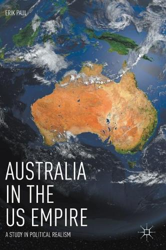 Australia in the US Empire: A Study in Political Realism (Hardback)
