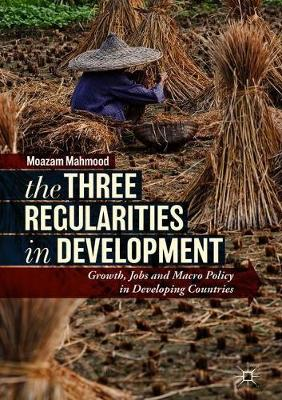 The Three Regularities in Development: Growth, Jobs and Macro Policy in Developing Countries (Hardback)