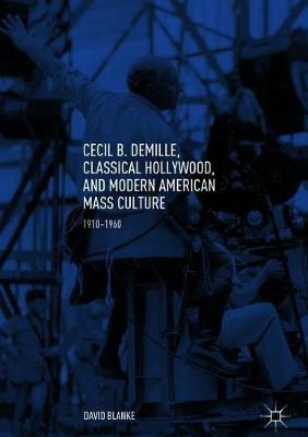 Cecil B. DeMille, Classical Hollywood, and Modern American Mass Culture: 1910-1960 (Hardback)