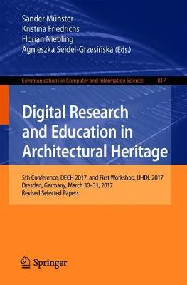Digital Research and Education in Architectural Heritage: 5th Conference, DECH 2017, and First Workshop, UHDL 2017, Dresden, Germany, March 30-31, 2017, Revised Selected Papers - Communications in Computer and Information Science 817 (Paperback)