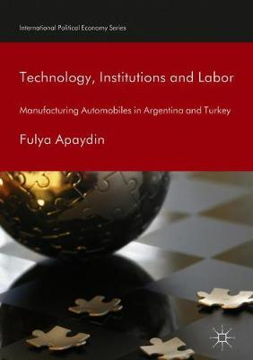 Technology, Institutions and Labor: Manufacturing Automobiles in Argentina and Turkey - International Political Economy Series (Hardback)